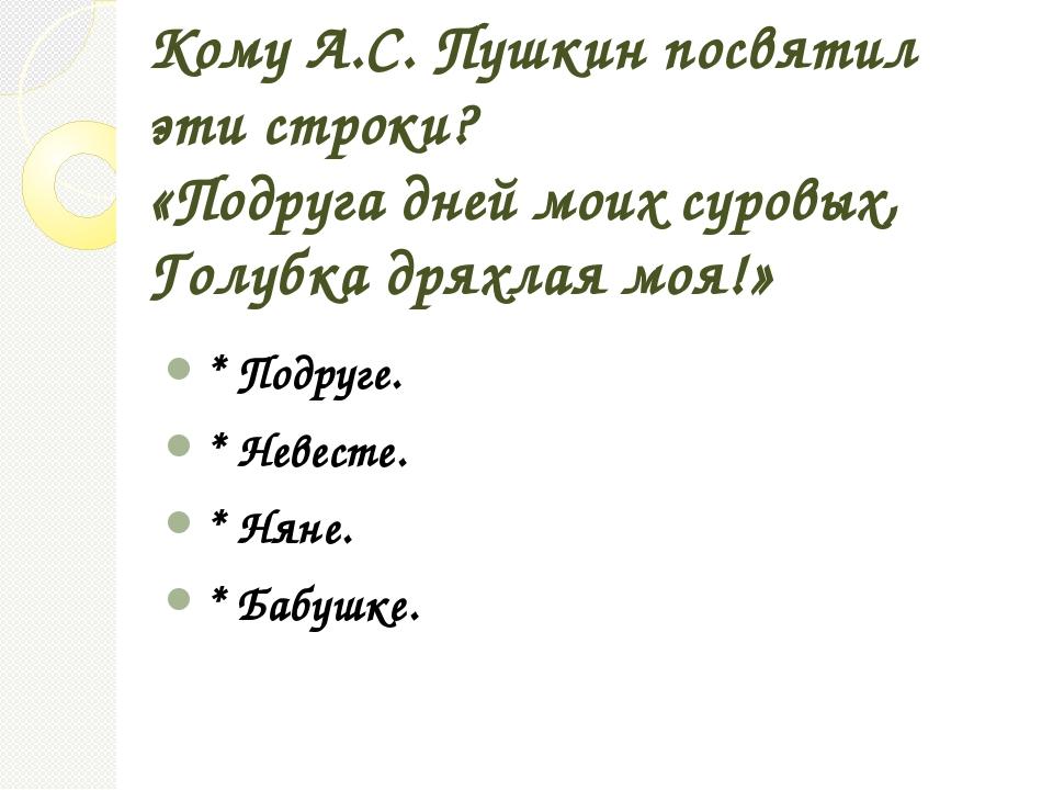 Кому А.С. Пушкин посвятил эти строки? «Подруга дней моих суровых, Голубка дря...
