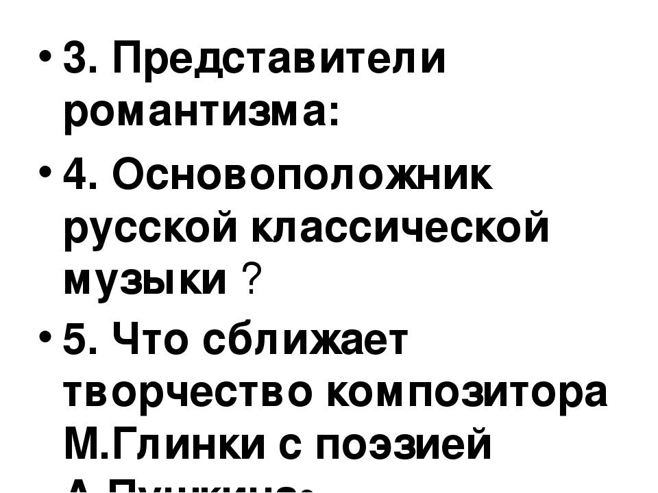 3. Представители романтизма: 4. Основоположник русской классической музыки ?...