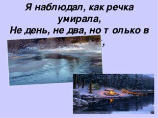 Я наблюдал, как речка умирала, Не день, не два, но только в этот миг,