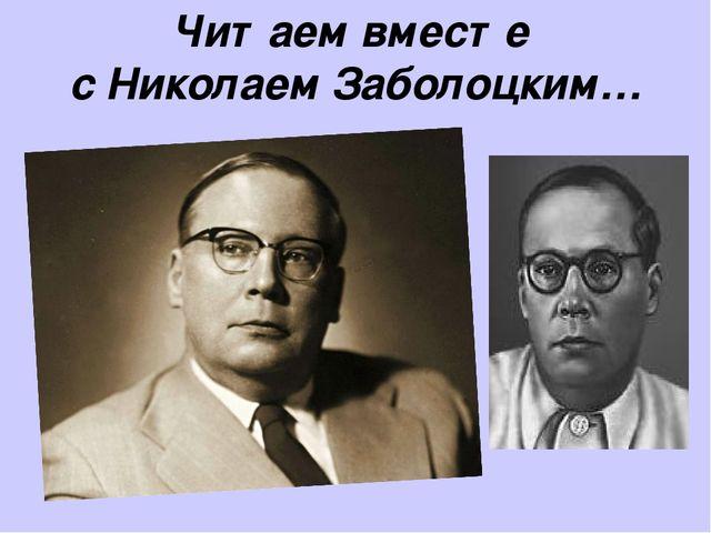 Читаем вместе с Николаем Заболоцким…