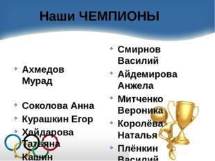Наши ЧЕМПИОНЫ Ахмедов Мурад Соколова Анна Курашкин Егор Хайдарова Татьяна Каш