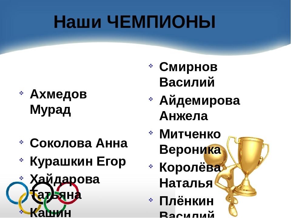Наши ЧЕМПИОНЫ Ахмедов Мурад Соколова Анна Курашкин Егор Хайдарова Татьяна Каш...