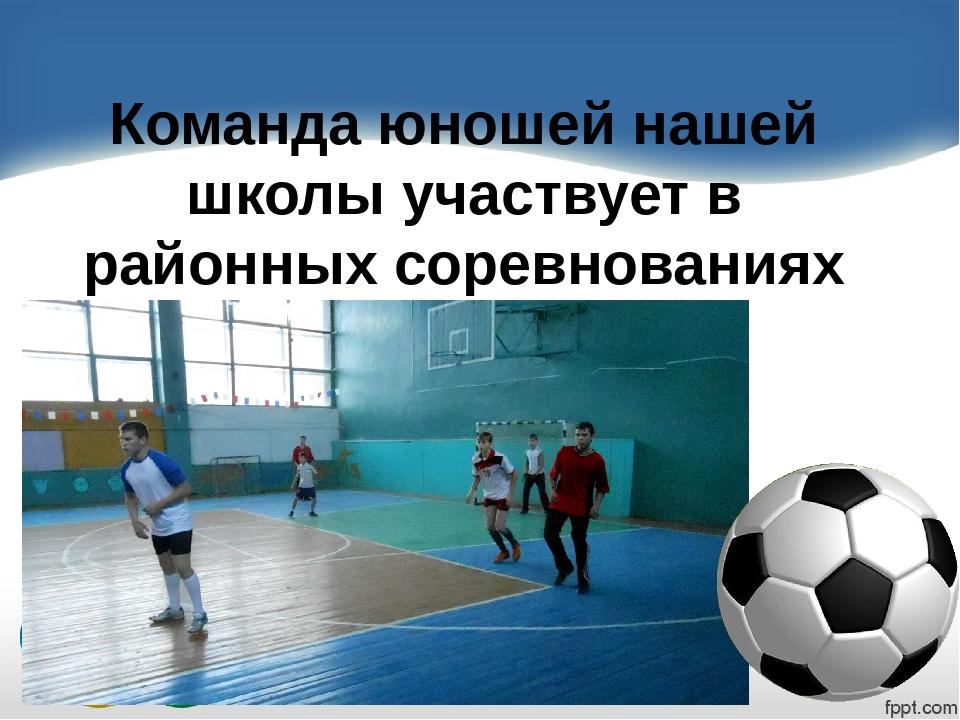 Команда юношей нашей школы участвует в районных соревнованиях по мини-футболу