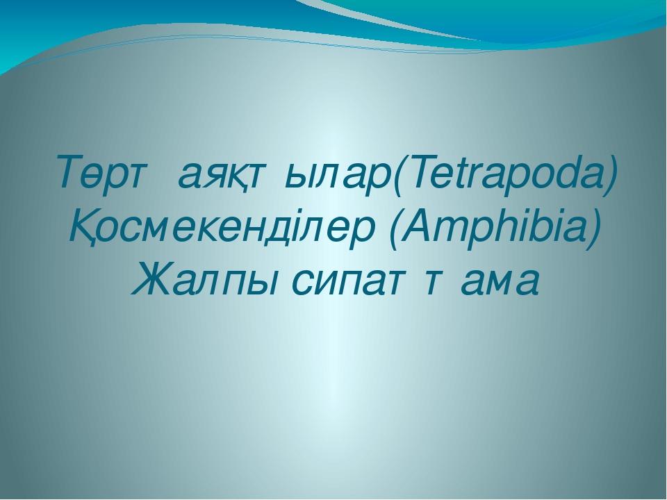 Төрт аяқтылар(Tetrapoda) Қосмекенділер (Amphibia) Жалпы сипаттама