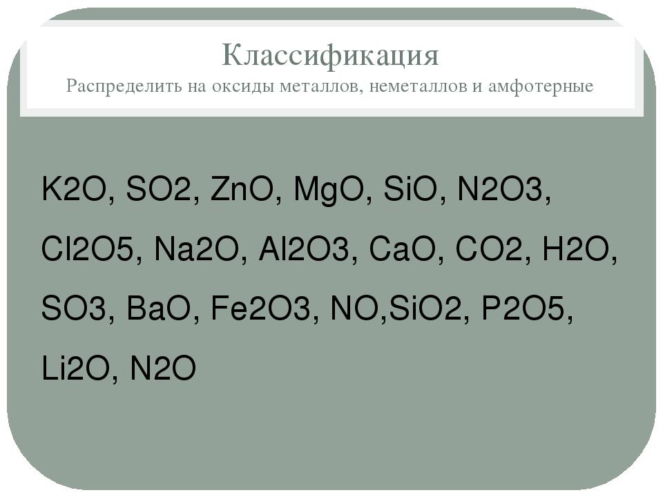 Классификация Распределить на оксиды металлов, неметаллов и амфотерные K2O, S...