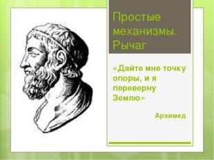 Простые механизмы. Рычаг «Дайте мне точку опоры, и я переверну Землю» Архимед