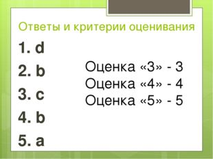 Ответы и критерии оценивания 1. d 2. b 3. c 4. b 5. a Оценка «3» - 3 Оценка «