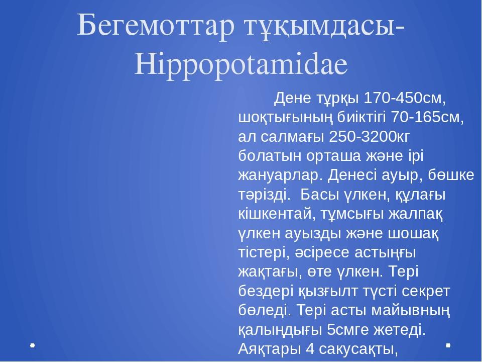 Бегемоттар тұқымдасы- Hippopotamidae Дене тұрқы 170-450см, шоқтығының биіктіг...