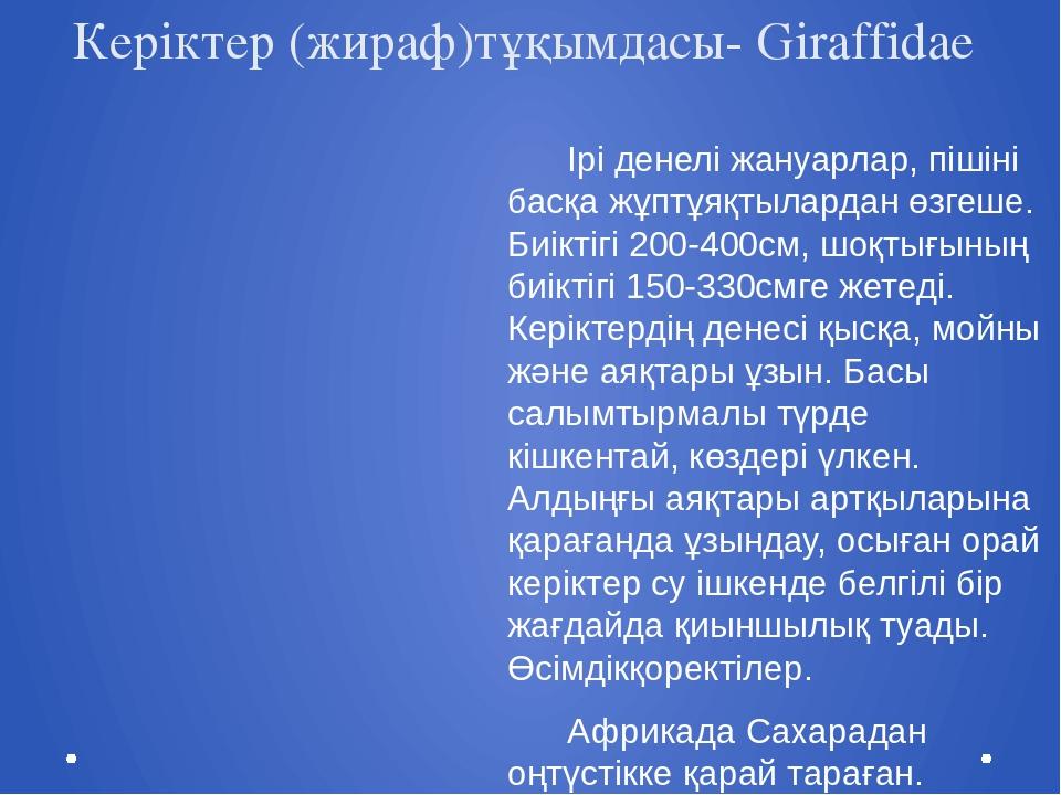 Керіктер (жираф)тұқымдасы- Giraffidae Ірі денелі жануарлар, пішіні басқа жұпт...
