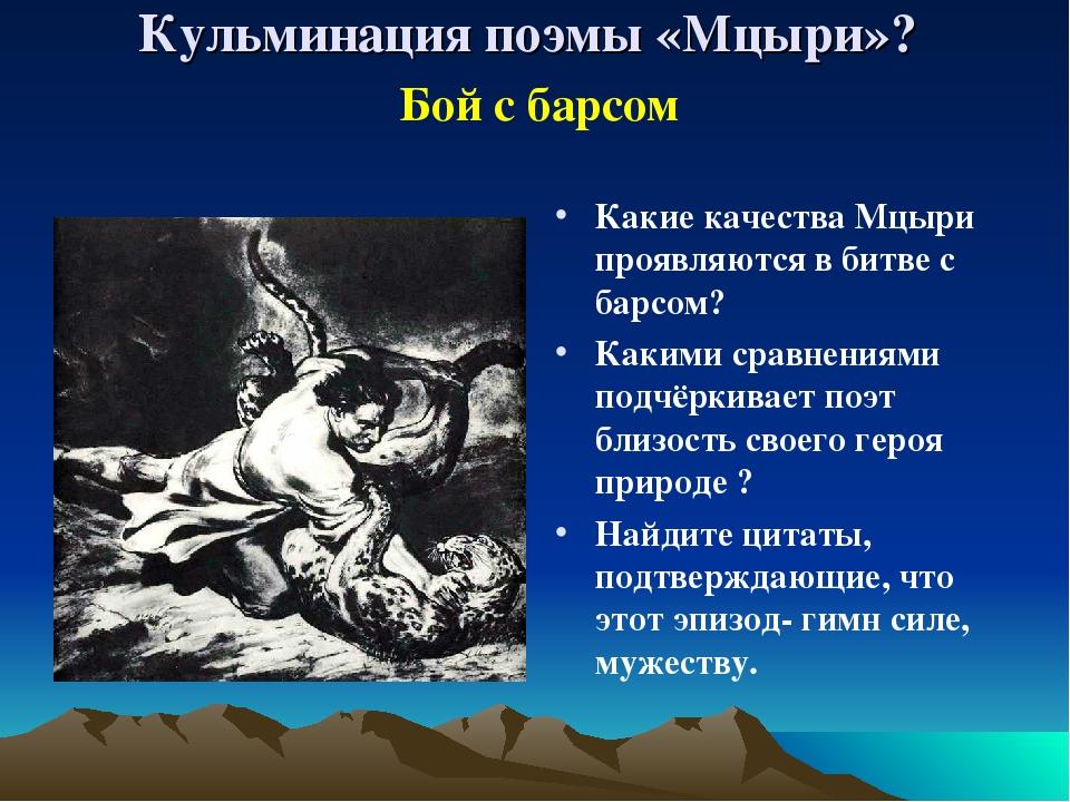 Кульминация поэмы «Мцыри»? Какие качества Мцыри проявляются в битве с барсом?...
