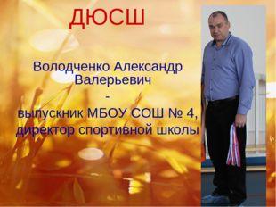 ДЮСШ Володченко Александр Валерьевич - выпускник МБОУ СОШ № 4, директор спорт