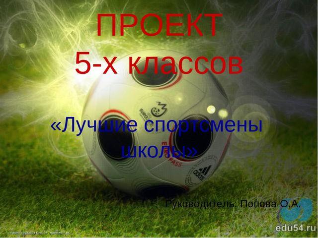 ПРОЕКТ 5-х классов «Лучшие спортсмены школы» Руководитель: Попова О.А.