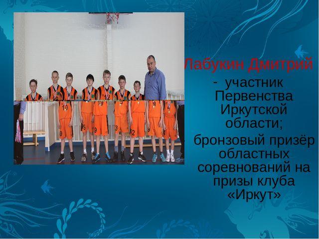 Лабукин Дмитрий участник Первенства Иркутской области; - бронзовый призёр обл...