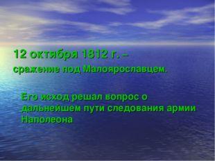 12 октября 1812 г. – сражение под Малоярославцем. Его исход решал вопрос о да
