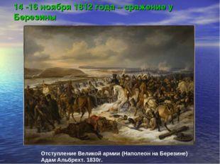 14 -16 ноября 1812 года – сражение у Березины Отступление Великой армии (Напо