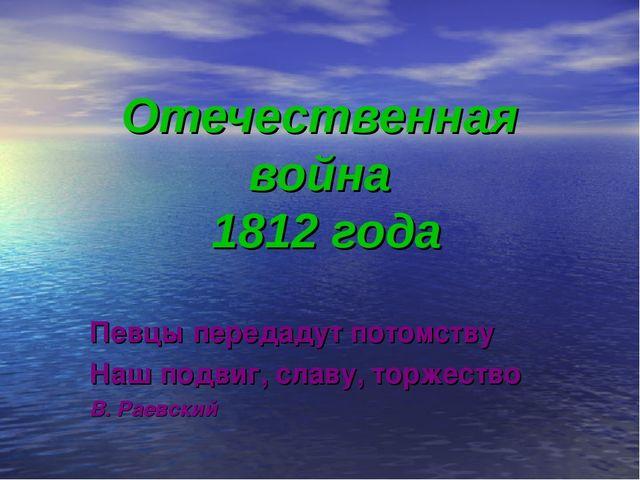 Отечественная война 1812 года Певцы передадут потомству Наш подвиг, славу, то...