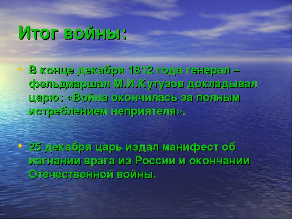 Итог войны: В конце декабря 1812 года генерал – фельдмаршал М.И.Кутузов докла...