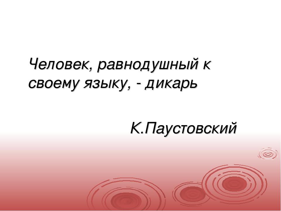Человек, равнодушный к своему языку, - дикарь К.Паустовский