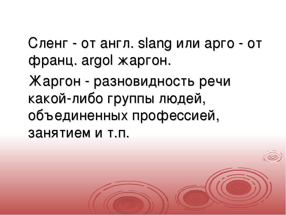 Сленг - от англ. slang или арго - от франц. argol жаргон. Жаргон - разнов...