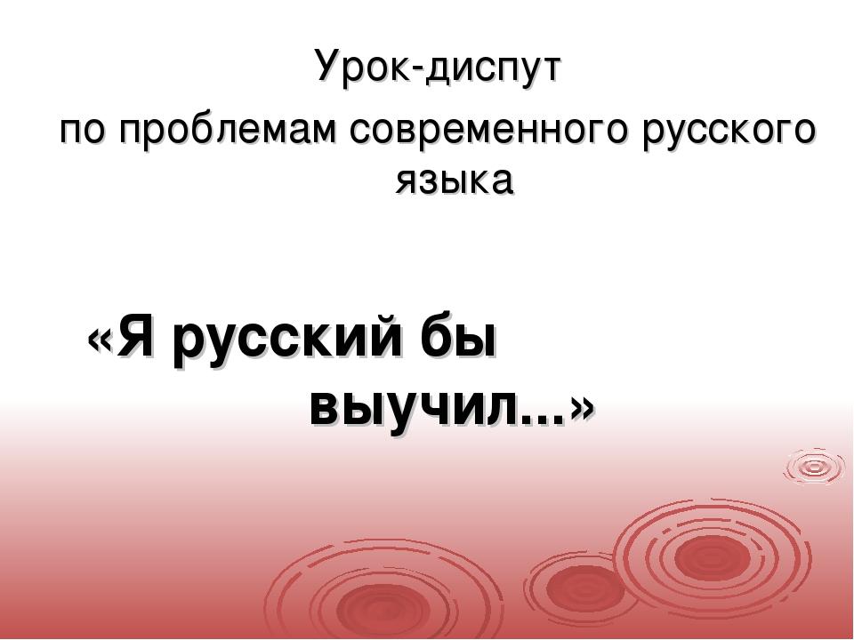 Урок-диспут по проблемам современного русского языка «Я русский бы вы...