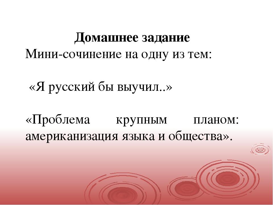 Домашнее задание Мини-сочинение на одну из тем: «Я русский бы выучил..» «Про...