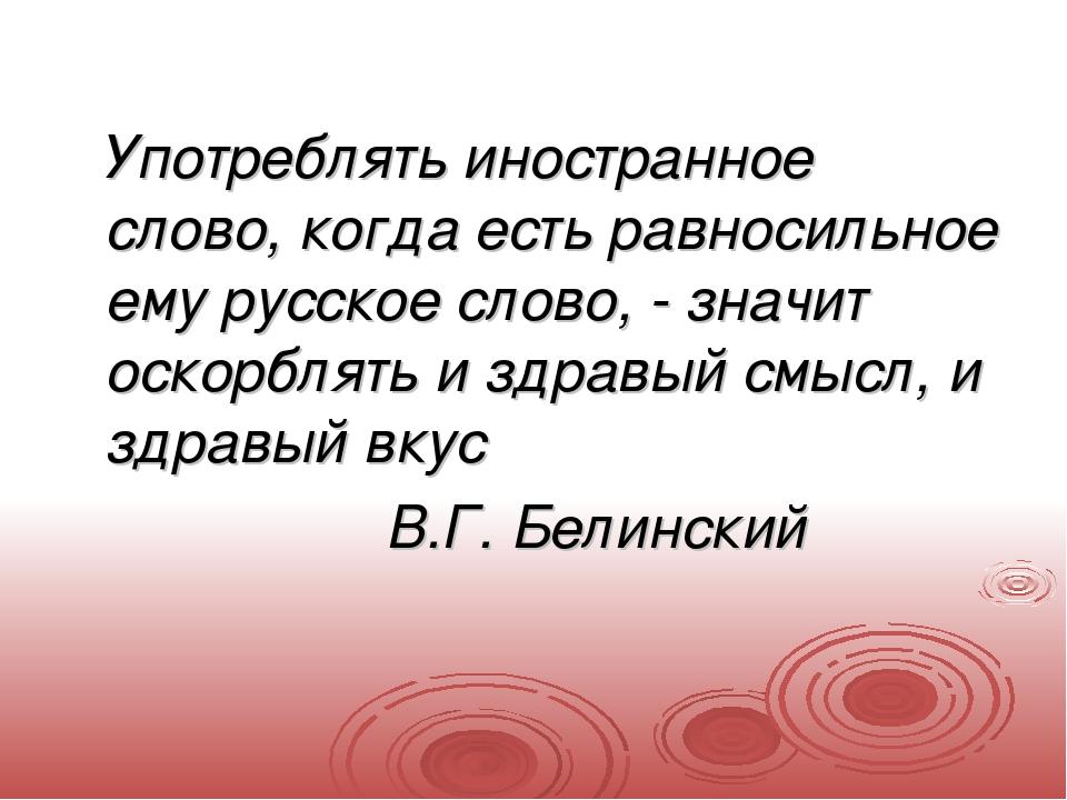 Употреблять иностранное слово, когда есть равносильное ему русское слово,...