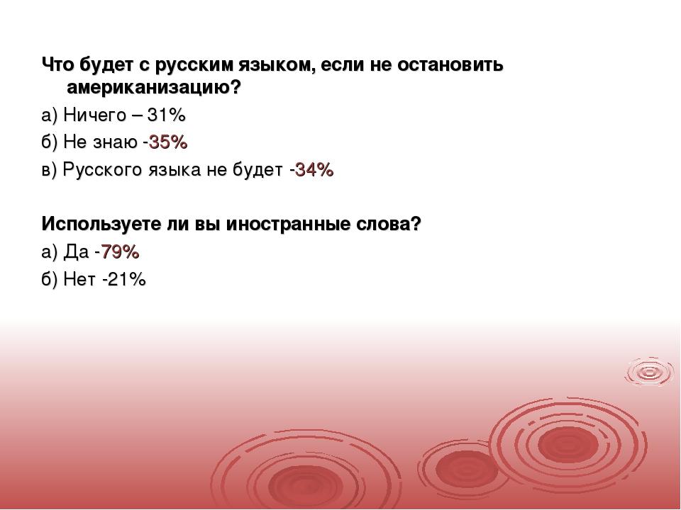 Что будет с русским языком, если не остановить американизацию? а) Ничего – 3...