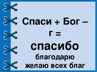 Спаси + Бог – г = спасибо благодарю желаю всех благ http://linda6035.ucoz.ru/
