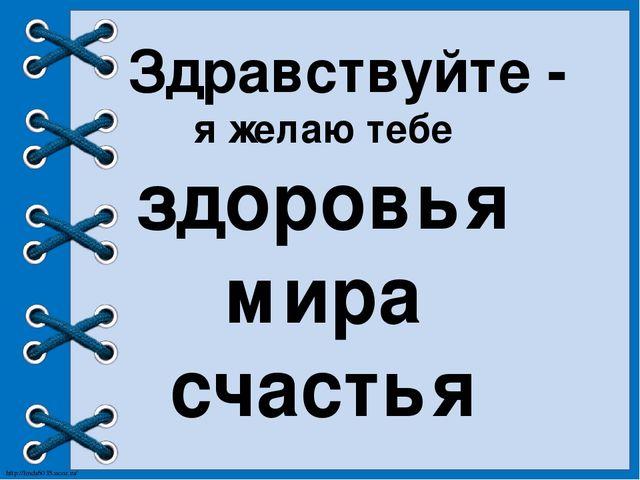 Здравствуйте - я желаю тебе здоровья мира счастья http://linda6035.ucoz.ru/