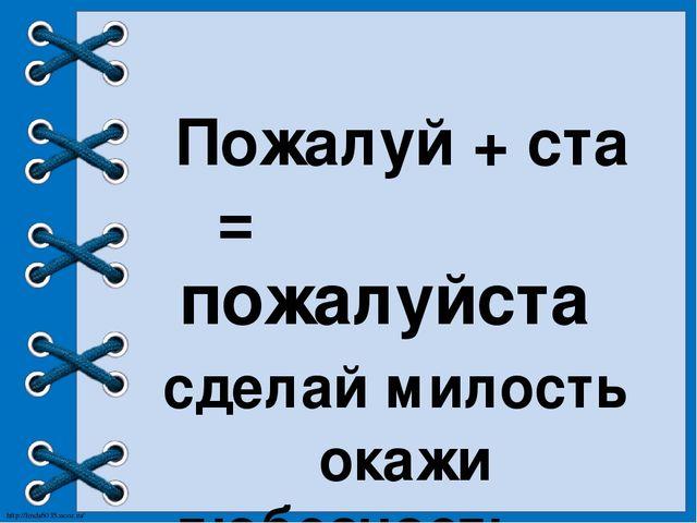 Пожалуй + ста = пожалуйста сделай милость окажи любезность http://linda6035....