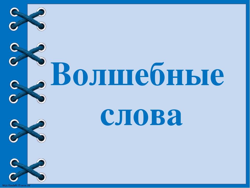 Волшебные слова http://linda6035.ucoz.ru/