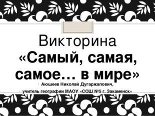 Викторина «Самый, самая, самое… в мире» Аюшеев Николай Дугаржапович, учитель
