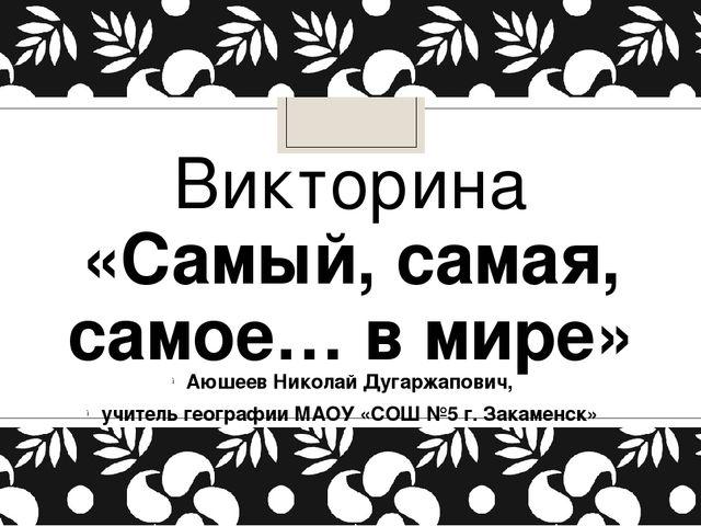Викторина «Самый, самая, самое… в мире» Аюшеев Николай Дугаржапович, учитель...