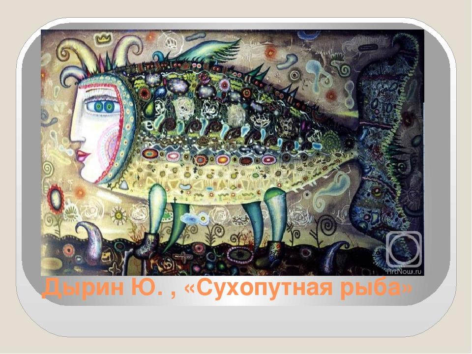 Дырин Ю. , «Сухопутная рыба»