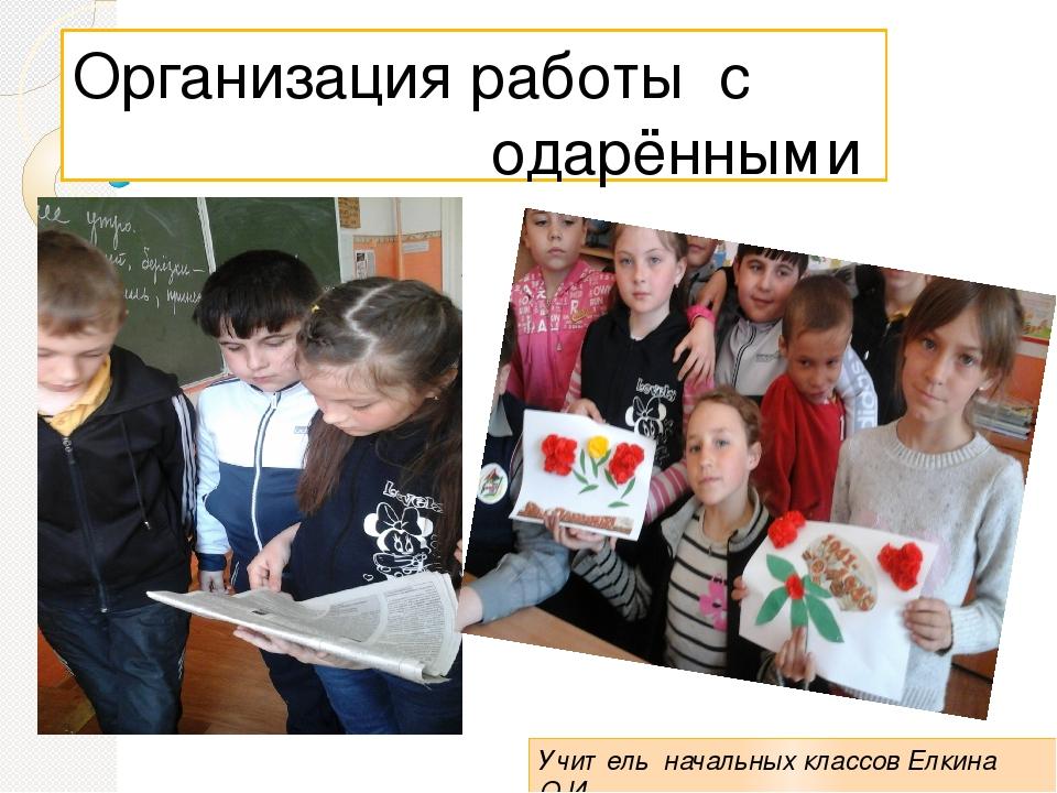 Организация работы с одарёнными детьми Учитель начальных классов Елкина О.И....