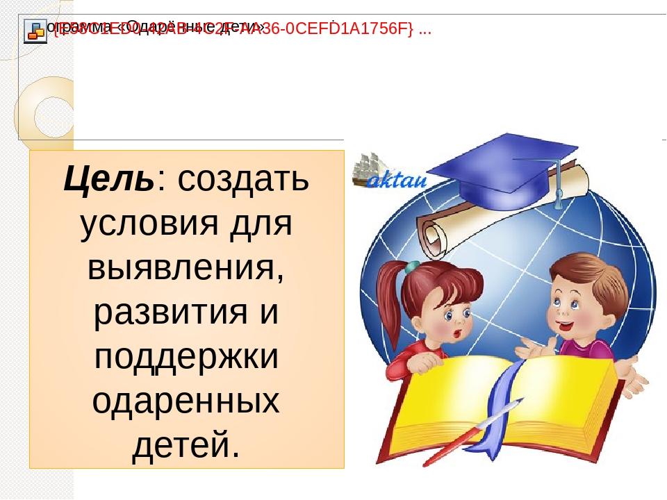 . Цель: создать условия для выявления, развития и поддержки одаренных детей.