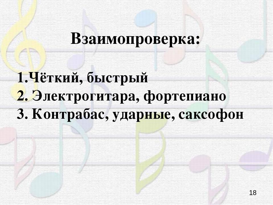 Взаимопроверка: 1.Чёткий, быстрый 2. Электрогитара, фортепиано 3. Контрабас,...