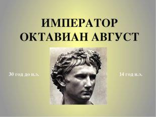 ИМПЕРАТОР ОКТАВИАН АВГУСТ 30 год до н.э. 14 год н.э.
