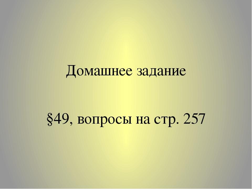 Домашнее задание §49, вопросы на стр. 257
