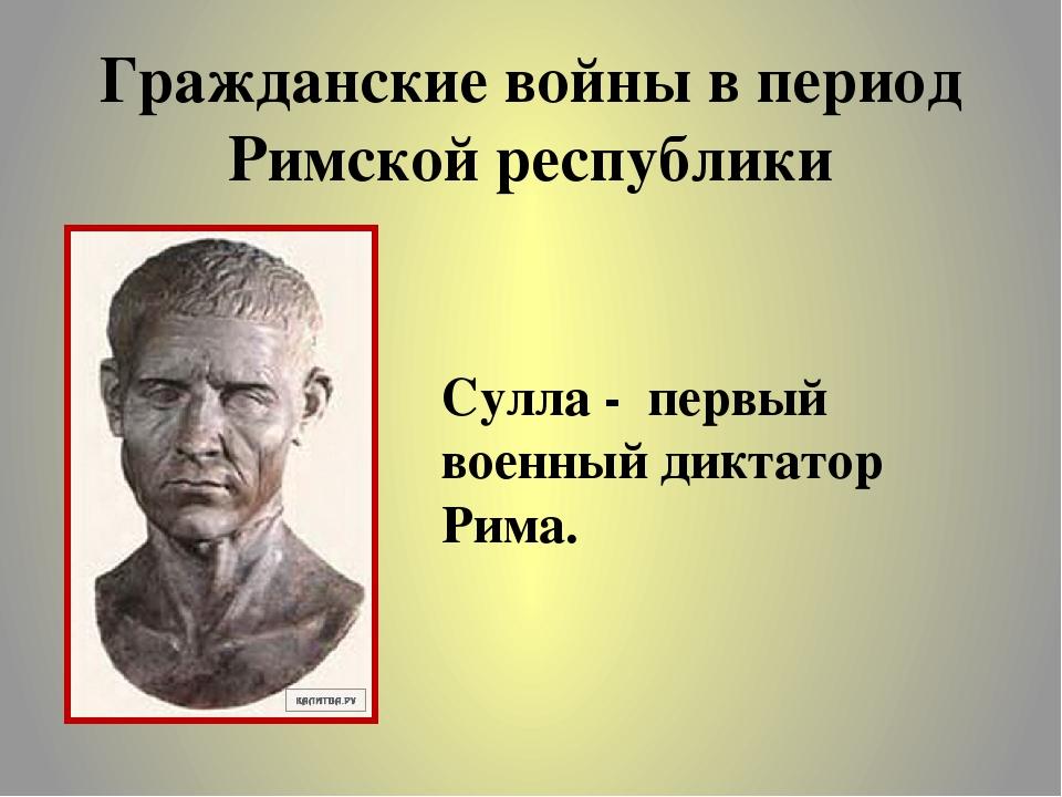 Гражданские войны в период Римской республики Сулла - первый военный диктатор...