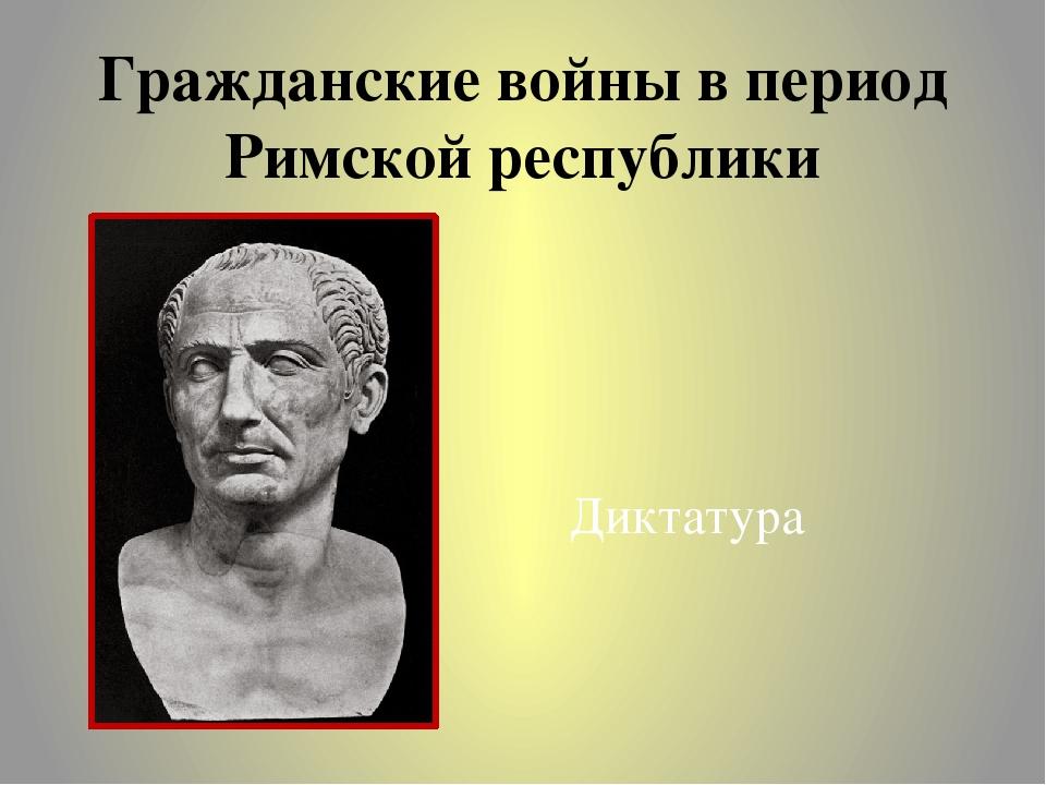 Гражданские войны в период Римской республики Диктатура