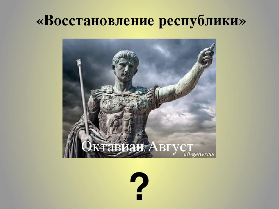 «Восстановление республики» Октавиан Август ?