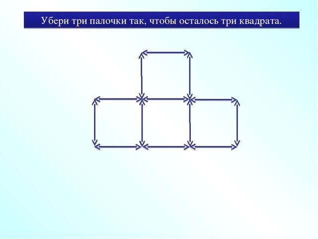 Убери три палочки так, чтобы осталось три квадрата.