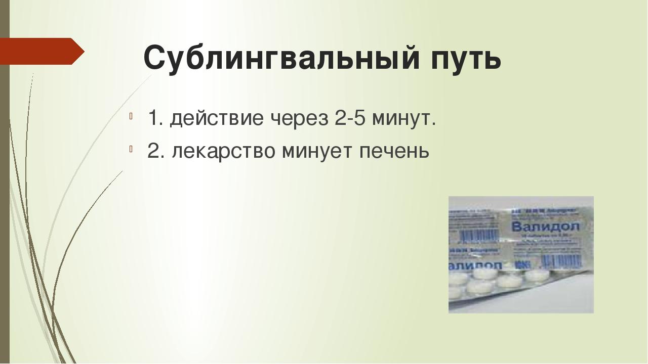 Сублингвальный путь 1. действие через 2-5 минут. 2. лекарство минует печень