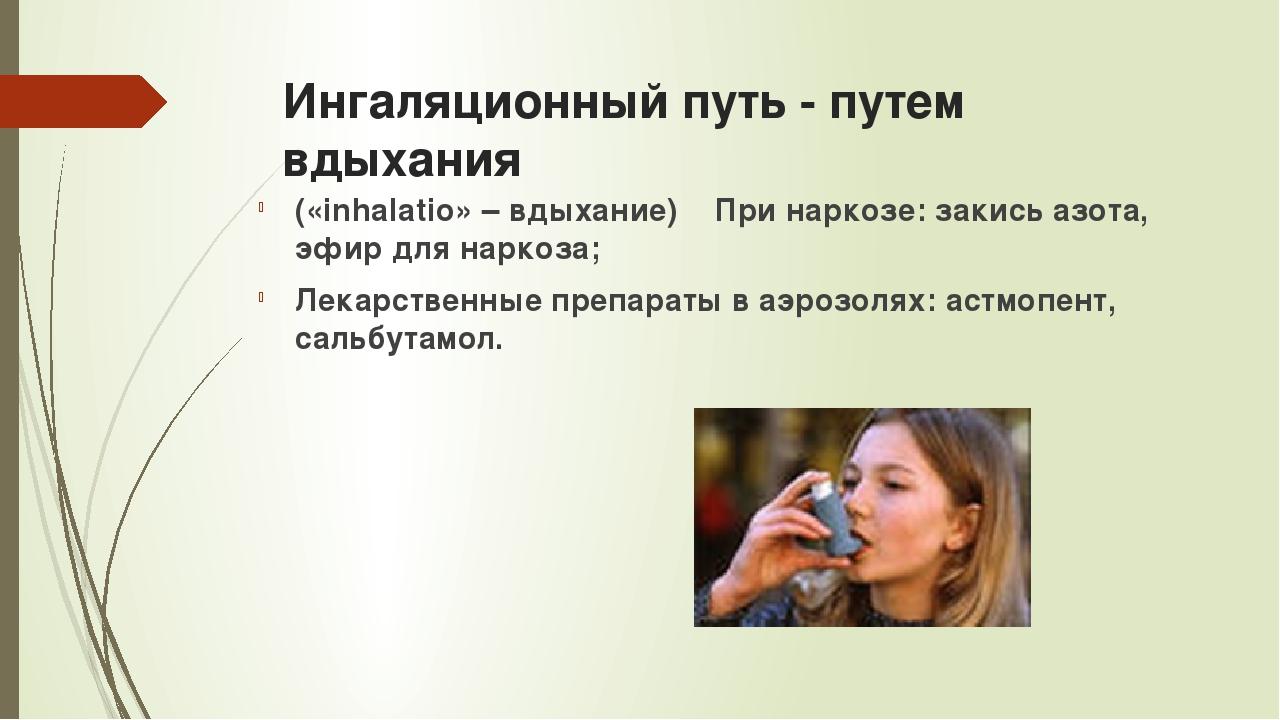Ингаляционный путь - путем вдыхания («inhalatio» – вдыхание) При наркозе: зак...