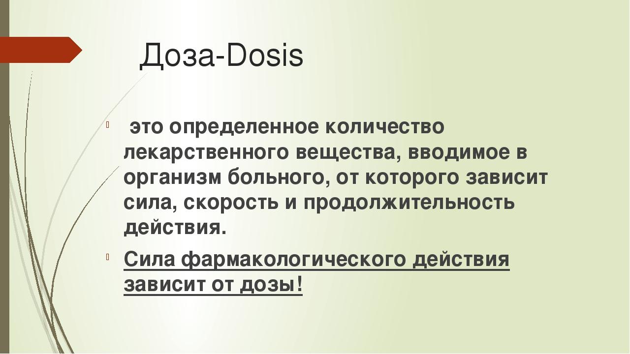 Доза-Dosis это определенное количество лекарственного вещества, вводимое в ор...