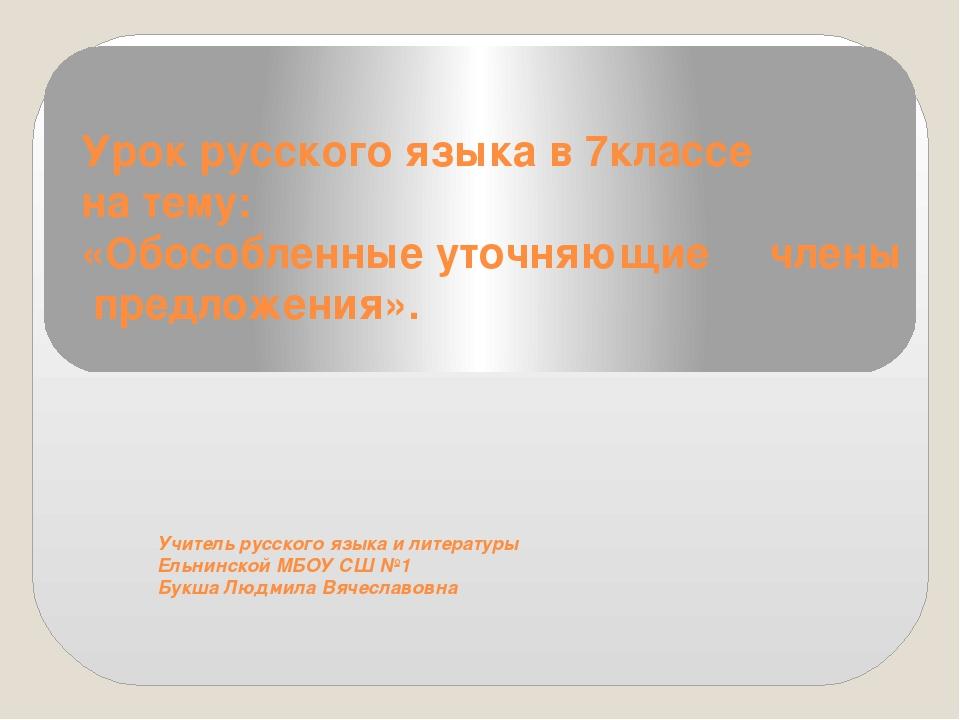 Урок русского языка в 7классе на тему: «Обособленные уточняющие члены предлож...