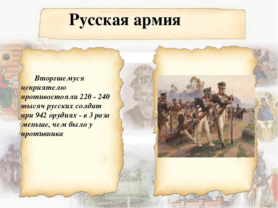 Русская армия Вторгшемуся неприятелю противостояли 220 - 240 тысяч русских со...