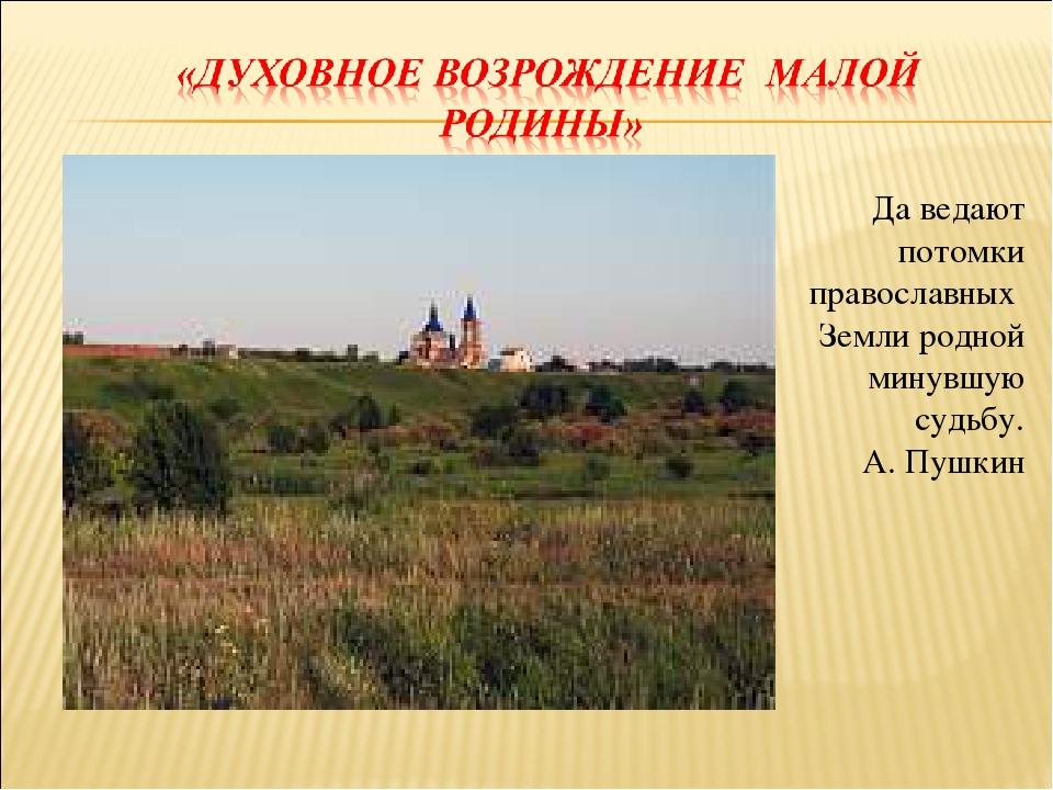 Да ведают потомки православных Земли родной минувшую судьбу. А. Пушкин