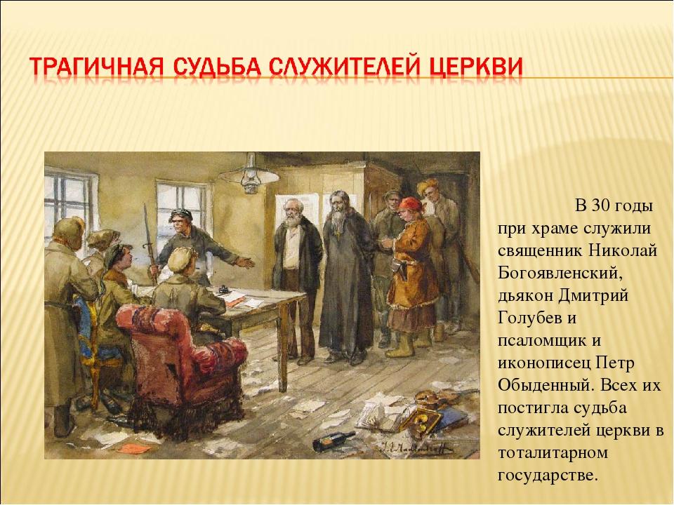 В 30 годы при храме служили священник Николай Богоявленский, дьякон Дмитрий...